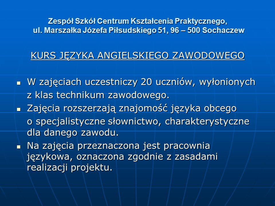 Zespół Szkół Centrum Kształcenia Praktycznego, ul. Marszałka Józefa Piłsudskiego 51, 96 – 500 Sochaczew KURS JĘZYKA ANGIELSKIEGO ZAWODOWEGO W zajęciac