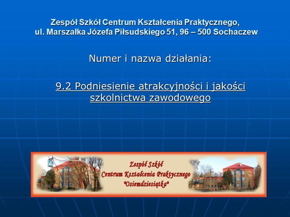 Zespół Szkół Centrum Kształcenia Praktycznego, ul. Marszałka Józefa Piłsudskiego 51, 96 – 500 Sochaczew Numer i nazwa działania: 9.2 Podniesienie atra