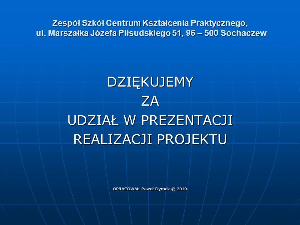Zespół Szkół Centrum Kształcenia Praktycznego, ul. Marszałka Józefa Piłsudskiego 51, 96 – 500 Sochaczew DZIĘKUJEMYZA UDZIAŁ W PREZENTACJI REALIZACJI P