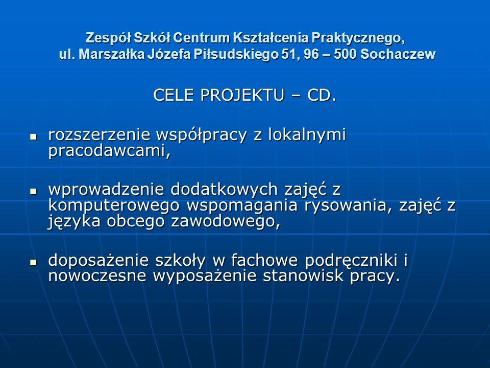 Zespół Szkół Centrum Kształcenia Praktycznego, ul. Marszałka Józefa Piłsudskiego 51, 96 – 500 Sochaczew CELE PROJEKTU – CD. rozszerzenie współpracy z