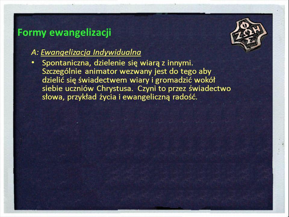 Formy ewangelizacji A: Ewangelizacja Indywidualna Spontaniczna, dzielenie się wiarą z innymi. Szczególnie animator wezwany jest do tego aby dzielić si