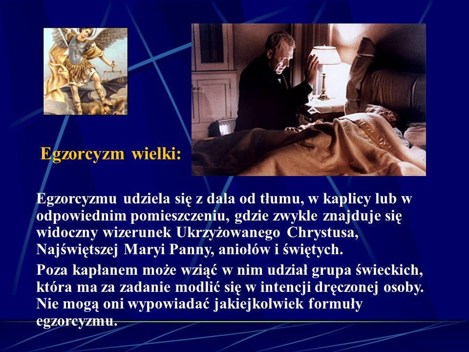 Egzorcyzm wielki: Egzorcyzmu udziela się z dala od tłumu, w kaplicy lub w odpowiednim pomieszczeniu, gdzie zwykle znajduje się widoczny wizerunek Ukrzyżowanego Chrystusa, Najświętszej Maryi Panny, aniołów i świętych.