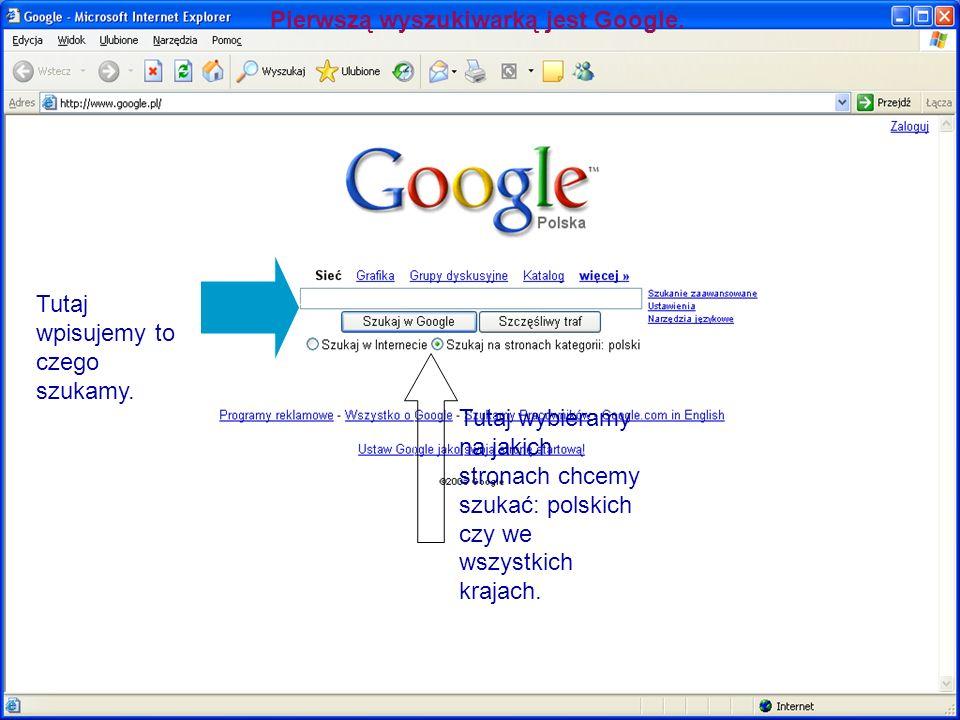Pierwszą wyszukiwarką jest Google. Tutaj wpisujemy to czego szukamy. Tutaj wybieramy na jakich stronach chcemy szukać: polskich czy we wszystkich kraj