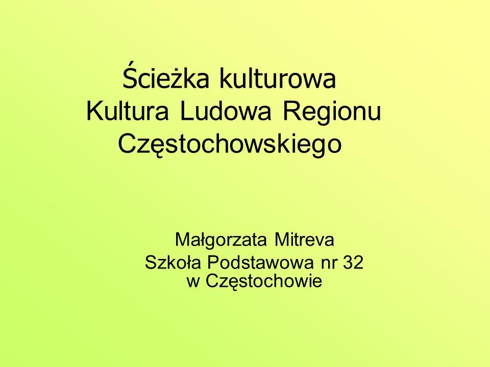 Ścieżka kulturowa Kultura Ludowa Regionu Częstochowskiego Małgorzata Mitreva Szkoła Podstawowa nr 32 w Częstochowie