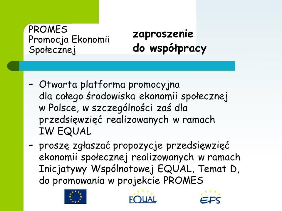 PROMES Promocja Ekonomii Społecznej - Otwarta platforma promocyjna dla całego środowiska ekonomii społecznej w Polsce, w szczególności zaś dla przedsięwzięć realizowanych w ramach IW EQUAL - proszę zgłaszać propozycje przedsięwzięć ekonomii społecznej realizowanych w ramach Inicjatywy Wspólnotowej EQUAL, Temat D, do promowania w projekcie PROMES zaproszenie do współpracy