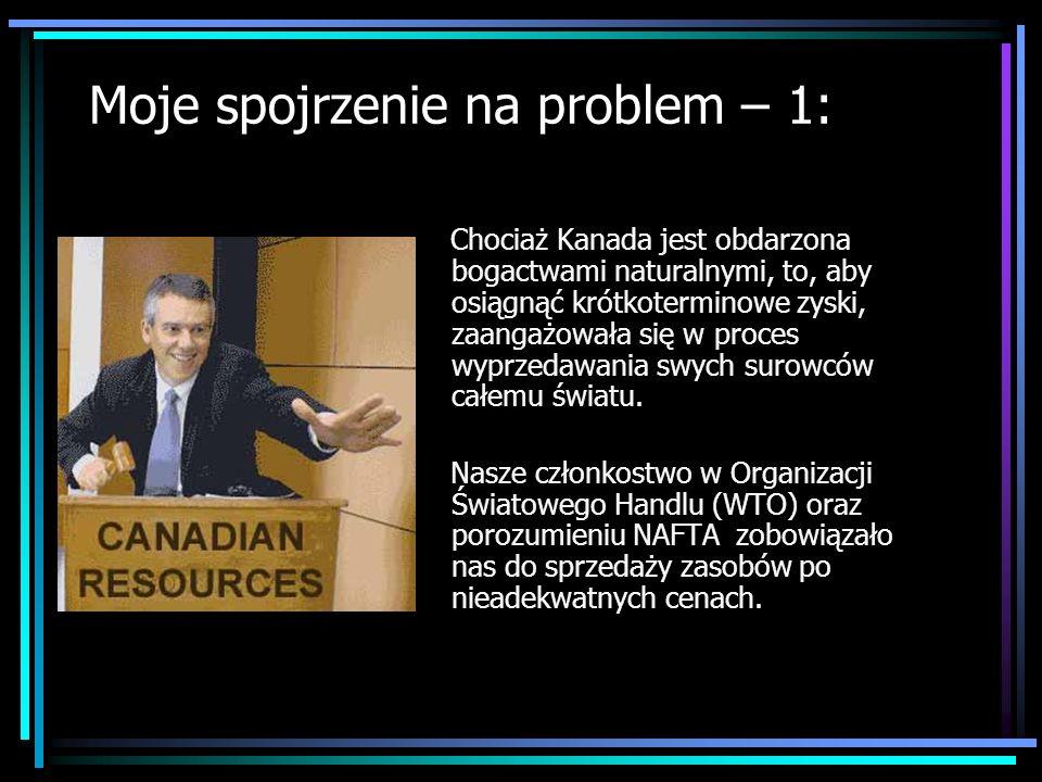 Moje spojrzenie na problem – 1: Chociaż Kanada jest obdarzona bogactwami naturalnymi, to, aby osiągnąć krótkoterminowe zyski, zaangażowała się w proce