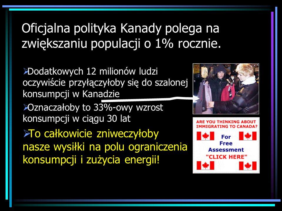 Oficjalna polityka Kanady polega na zwiększaniu populacji o 1% rocznie. Dodatkowych 12 milionów ludzi oczywiście przyłączyłoby się do szalonej konsump