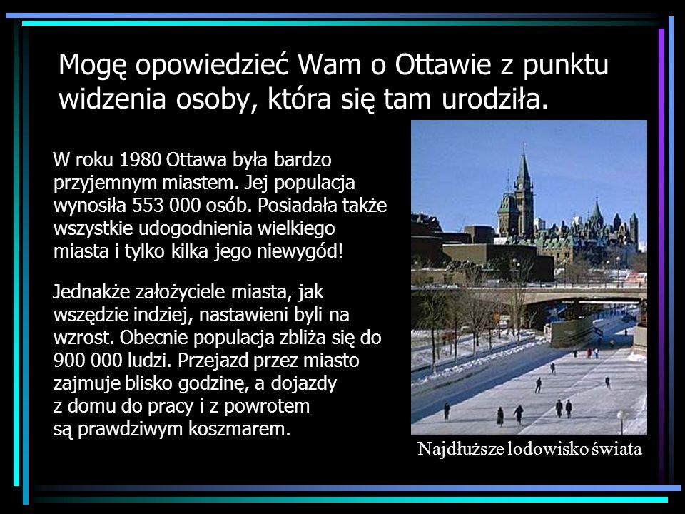 Mogę opowiedzieć Wam o Ottawie z punktu widzenia osoby, która się tam urodziła. W roku 1980 Ottawa była bardzo przyjemnym miastem. Jej populacja wynos