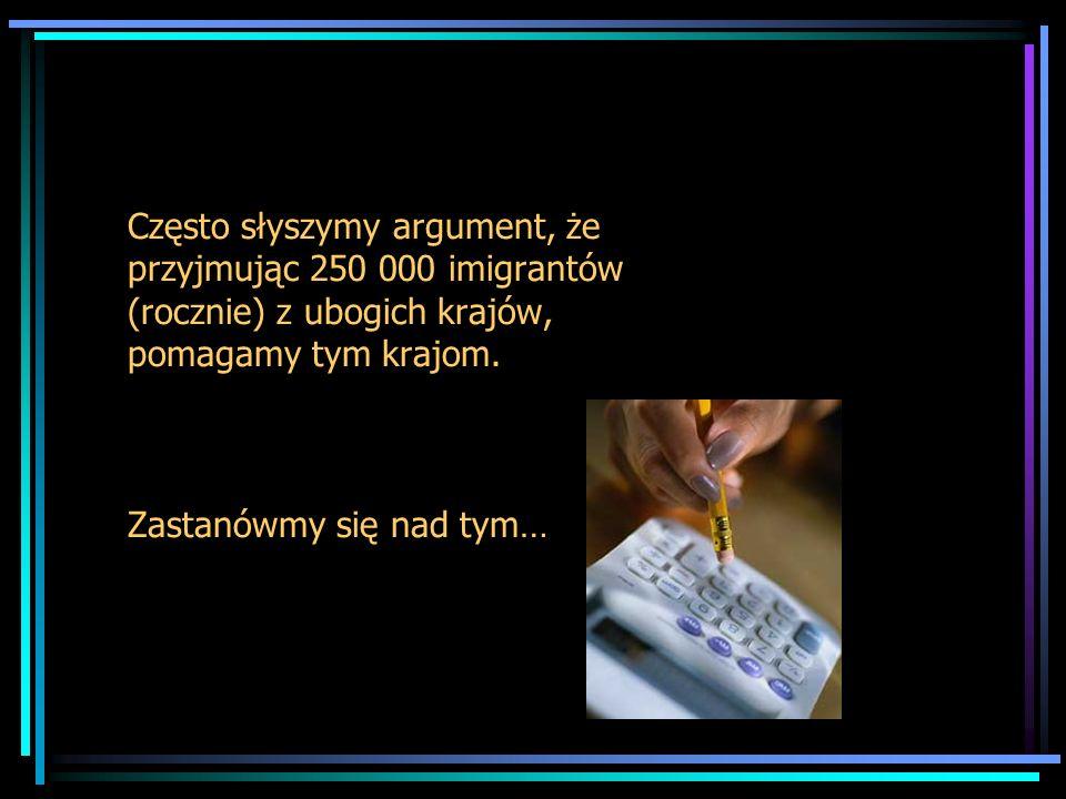 Często słyszymy argument, że przyjmując 250 000 imigrantów (rocznie) z ubogich krajów, pomagamy tym krajom. Zastanówmy się nad tym…
