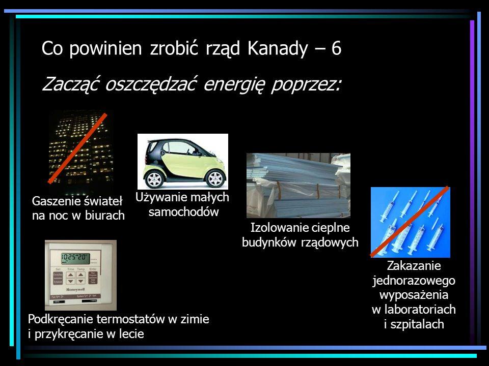 Co powinien zrobić rząd Kanady – 6 Zacząć oszczędzać energię poprzez: Podkręcanie termostatów w zimie i przykręcanie w lecie Używanie małych samochodó