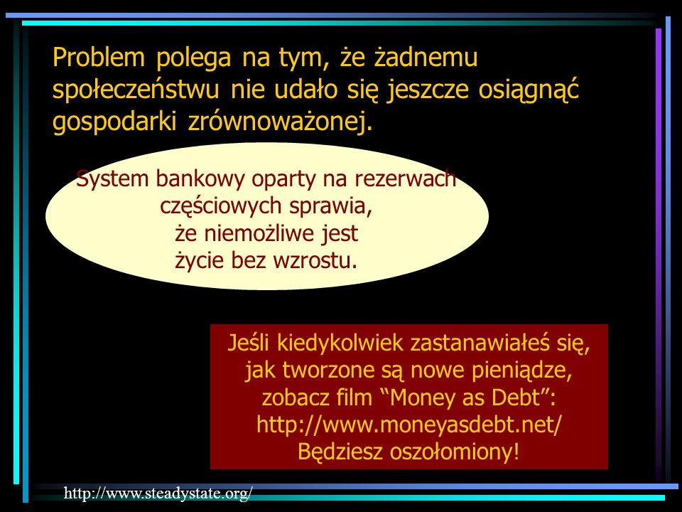 Problem polega na tym, że żadnemu społeczeństwu nie udało się jeszcze osiągnąć gospodarki zrównoważonej. http://www.steadystate.org/ System bankowy op