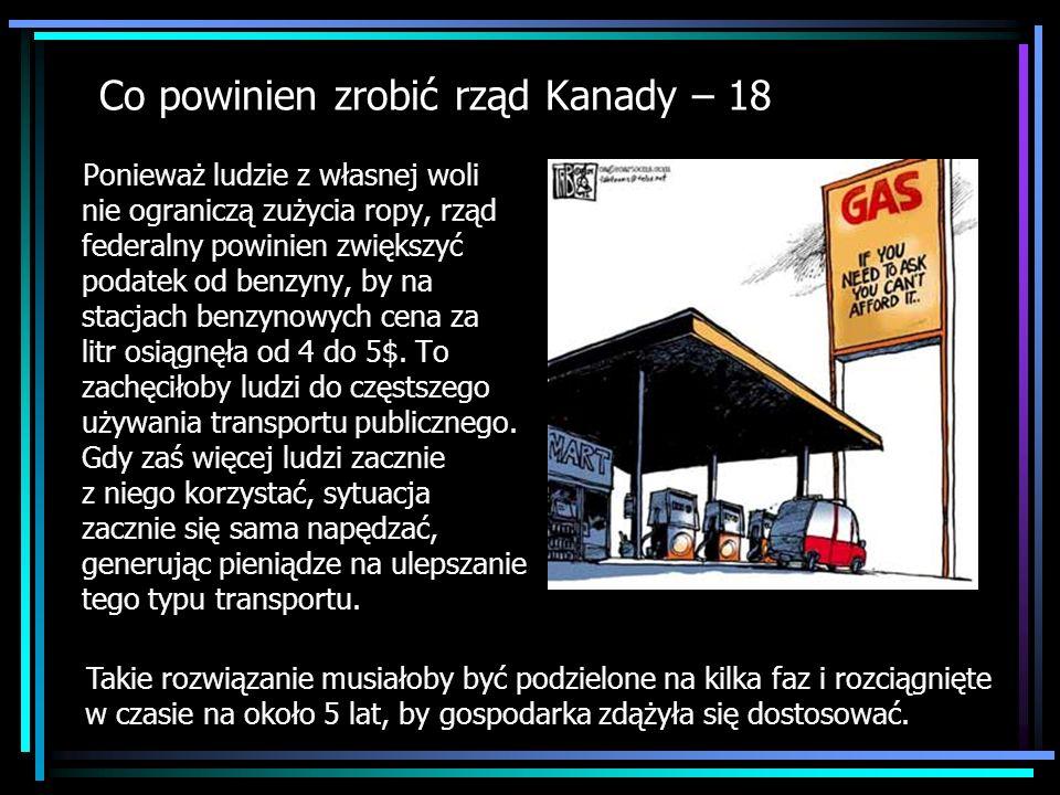 Co powinien zrobić rząd Kanady – 18 Ponieważ ludzie z własnej woli nie ograniczą zużycia ropy, rząd federalny powinien zwiększyć podatek od benzyny, b