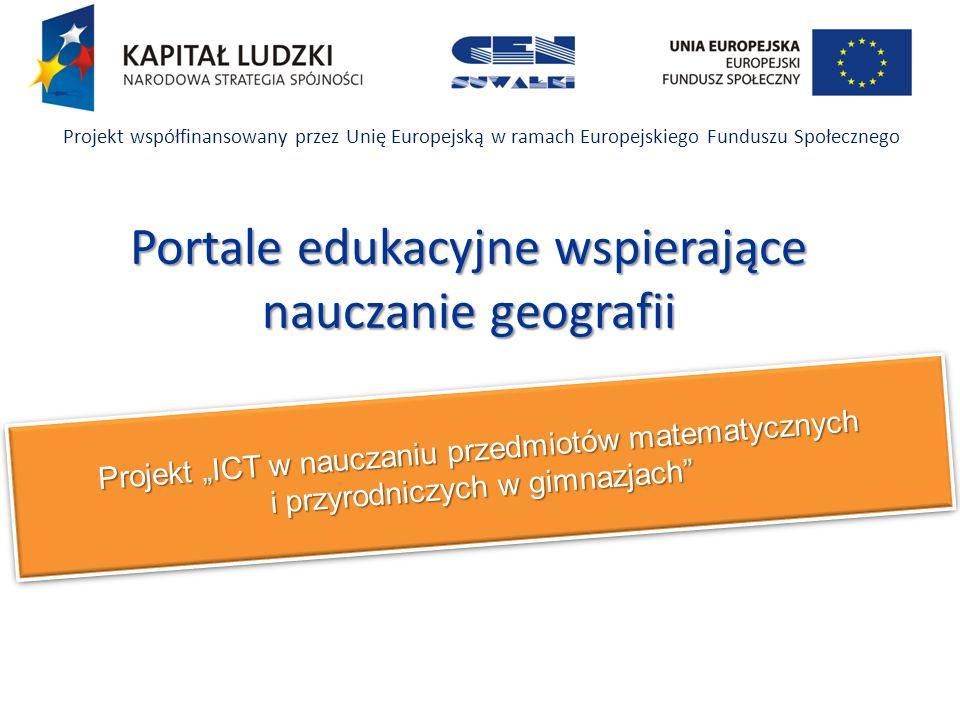 Projekt ICT w nauczaniu przedmiotów matematycznych i przyrodniczych w gimnazjach Projekt współfinansowany przez Unię Europejską w ramach Europejskiego Funduszu Społecznego Portale edukacyjne wspierające nauczanie geografii
