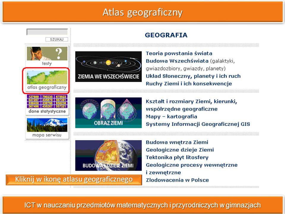 Atlas geograficzny ICT w nauczaniu przedmiotów matematycznych i przyrodniczych w gimnazjach Kliknij w ikonę atlasu geograficznego
