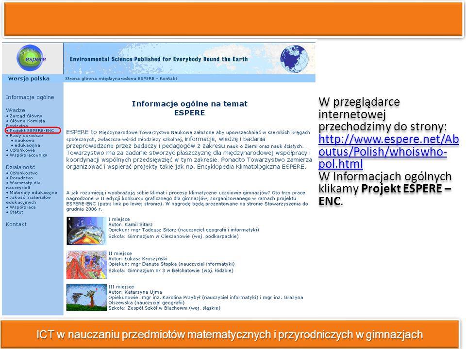 ICT w nauczaniu przedmiotów matematycznych i przyrodniczych w gimnazjach W przeglądarce internetowej przechodzimy do strony: http://www.espere.net/Ab outus/Polish/whoiswho- pol.html http://www.espere.net/Ab outus/Polish/whoiswho- pol.html W Informacjach ogólnych klikamy Projekt ESPERE – ENC.