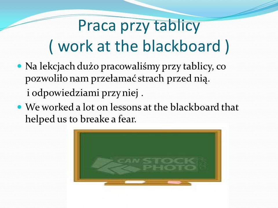 Praca przy tablicy ( work at the blackboard ) Na lekcjach dużo pracowaliśmy przy tablicy, co pozwoliło nam przełamać strach przed nią. i odpowiedziami