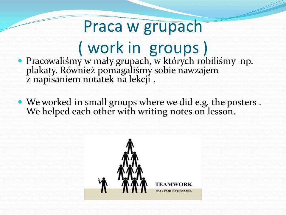 Praca w grupach ( work in groups ) Pracowaliśmy w mały grupach, w których robiliśmy np. plakaty. Również pomagaliśmy sobie nawzajem z napisaniem notat
