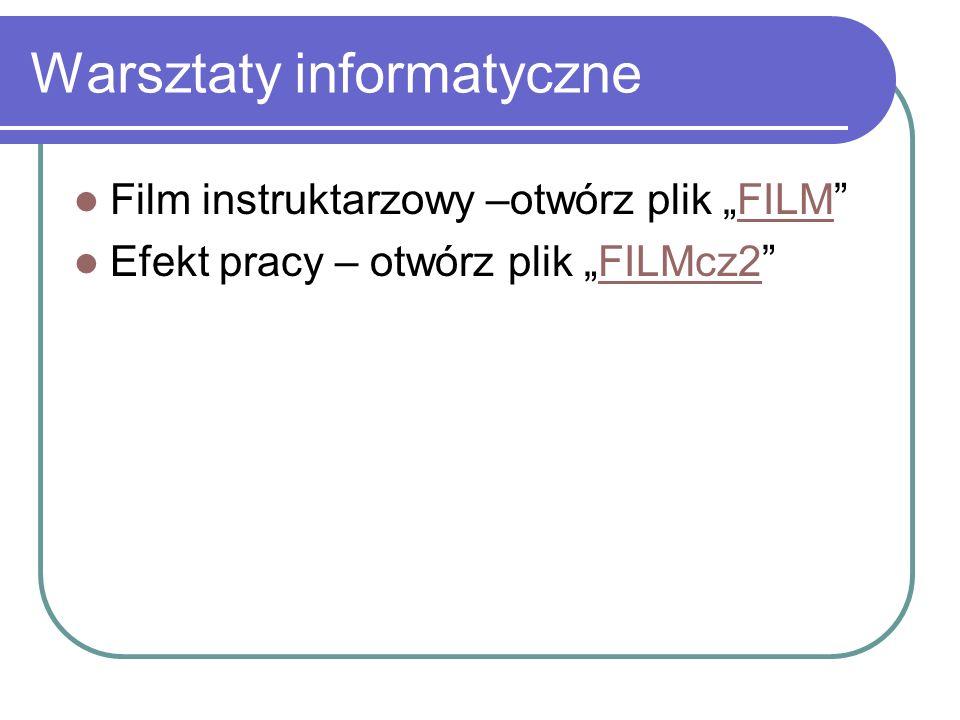 Warsztaty informatyczne Film instruktarzowy –otwórz plik FILMFILM Efekt pracy – otwórz plik FILMcz2FILMcz2