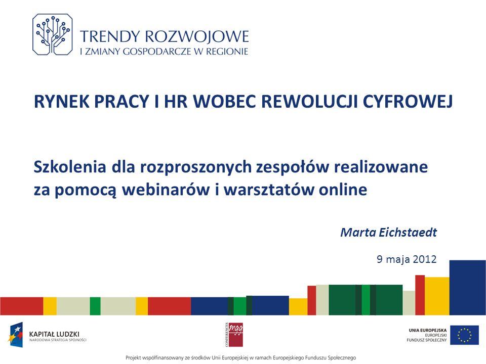 RYNEK PRACY I HR WOBEC REWOLUCJI CYFROWEJ Szkolenia dla rozproszonych zespołów realizowane za pomocą webinarów i warsztatów online Marta Eichstaedt 9 maja 2012