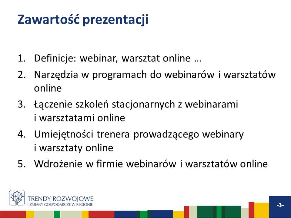 Zawartość prezentacji 1.Definicje: webinar, warsztat online … 2.Narzędzia w programach do webinarów i warsztatów online 3.Łączenie szkoleń stacjonarnych z webinarami i warsztatami online 4.Umiejętności trenera prowadzącego webinary i warsztaty online 5.Wdrożenie w firmie webinarów i warsztatów online -4-