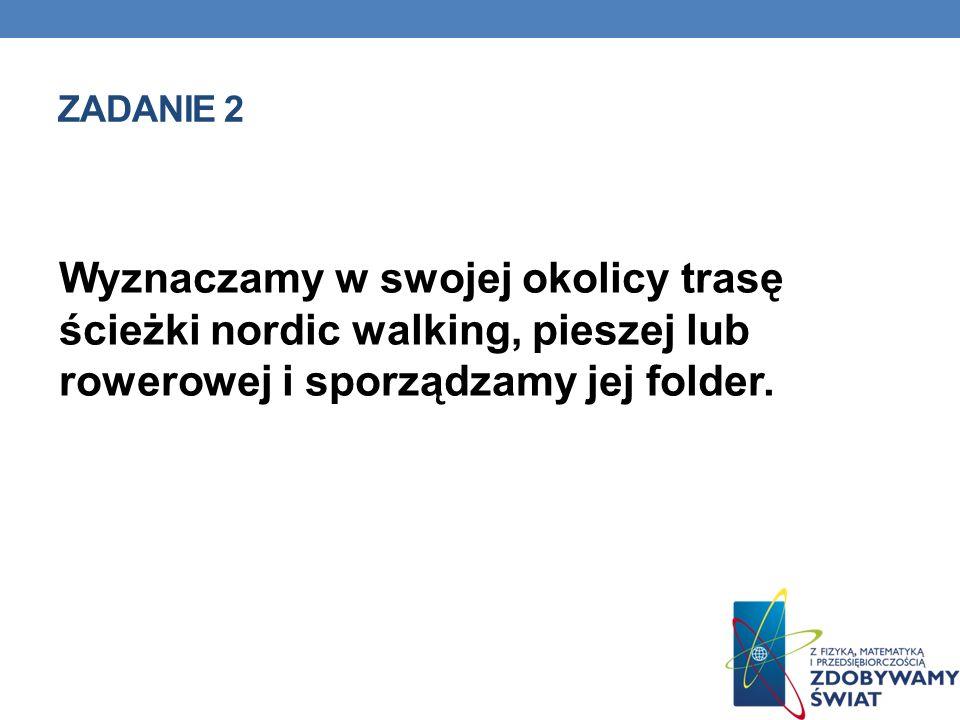 ZADANIE 2 Wyznaczamy w swojej okolicy trasę ścieżki nordic walking, pieszej lub rowerowej i sporządzamy jej folder.