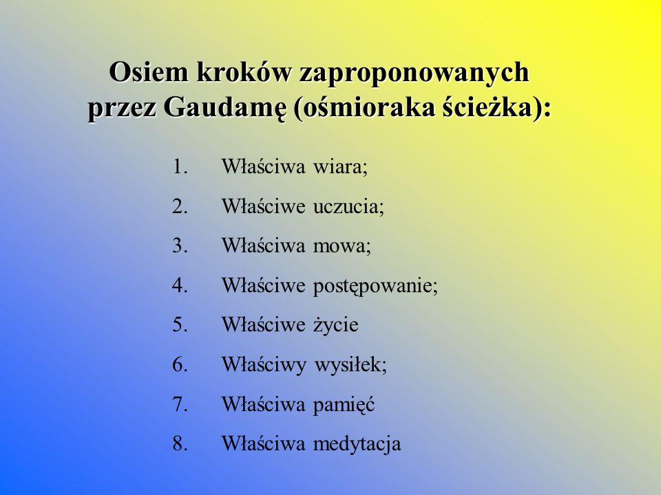Osiem kroków zaproponowanych przez Gaudamę (ośmioraka ścieżka): 1. Właściwa wiara; 2. Właściwe uczucia; 3. Właściwa mowa; 4. Właściwe postępowanie; 5.