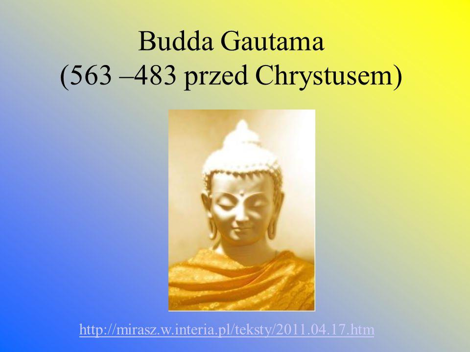Budda Gautama (563 –483 przed Chrystusem) http://mirasz.w.interia.pl/teksty/2011.04.17.htm