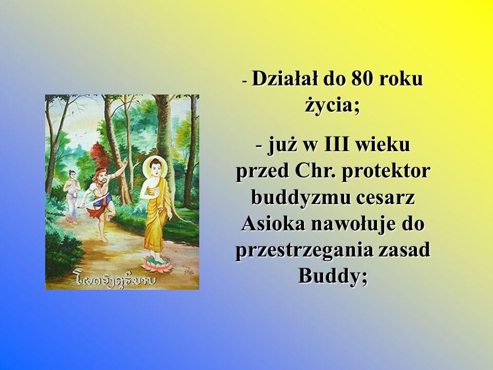 Działał do 80 roku życia; - Działał do 80 roku życia; - już w III wieku przed Chr. protektor buddyzmu cesarz Asioka nawołuje do przestrzegania zasad B