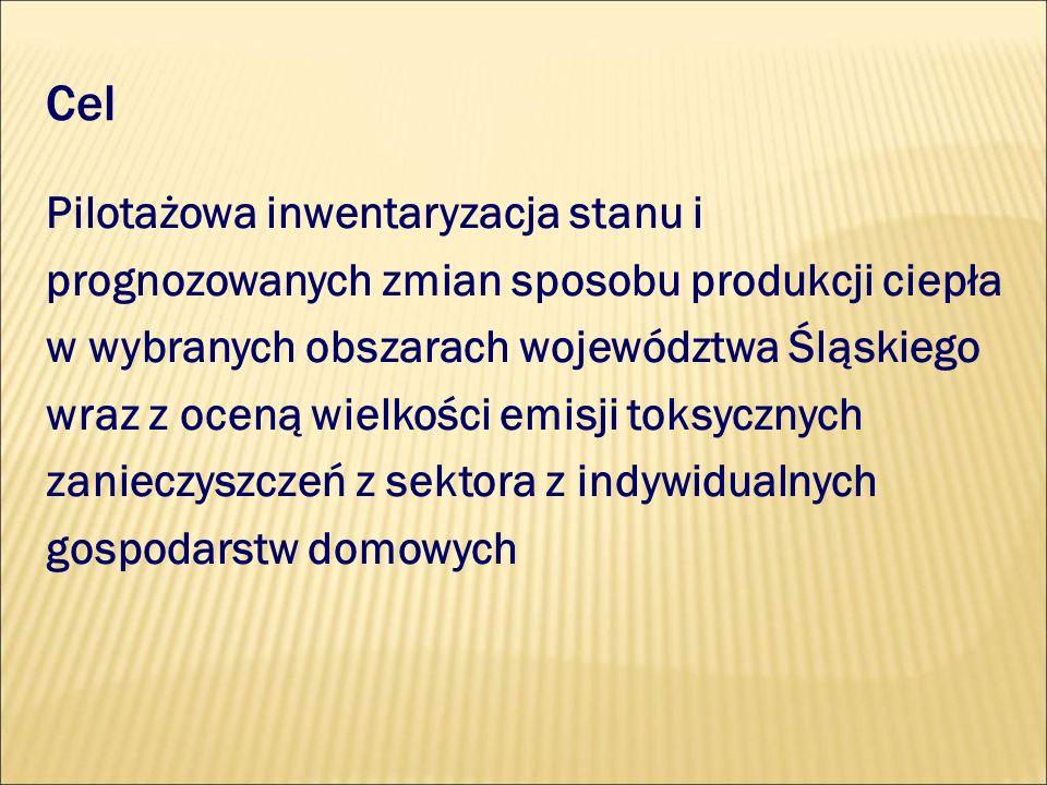 Cel Pilotażowa inwentaryzacja stanu i prognozowanych zmian sposobu produkcji ciepła w wybranych obszarach województwa Śląskiego wraz z oceną wielkości emisji toksycznych zanieczyszczeń z sektora z indywidualnych gospodarstw domowych