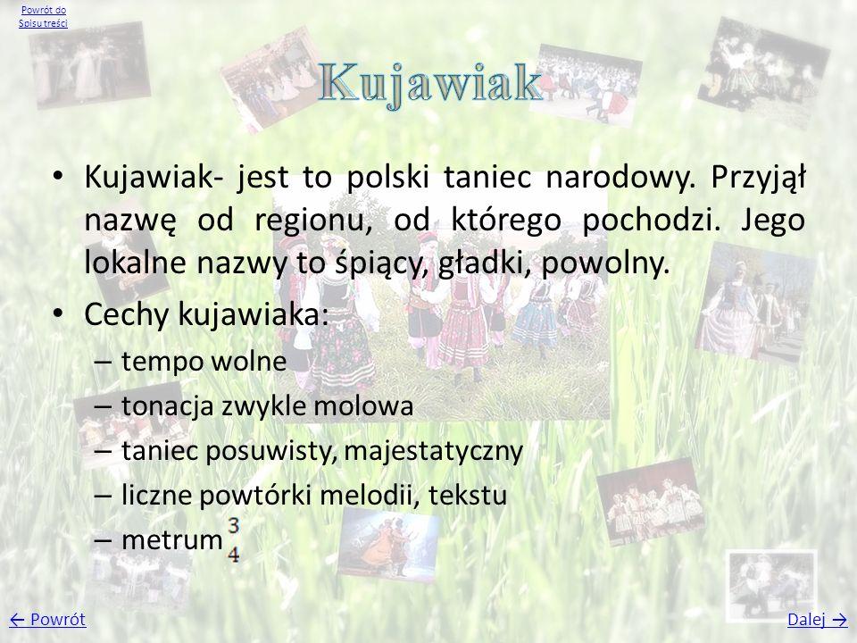 Kujawiak- jest to polski taniec narodowy. Przyjął nazwę od regionu, od którego pochodzi. Jego lokalne nazwy to śpiący, gładki, powolny. Cechy kujawiak