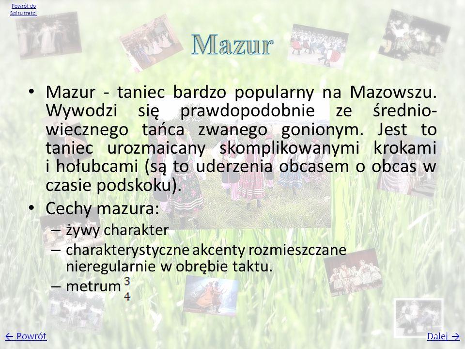 Mazur - taniec bardzo popularny na Mazowszu. Wywodzi się prawdopodobnie ze średnio- wiecznego tańca zwanego gonionym. Jest to taniec urozmaicany skomp