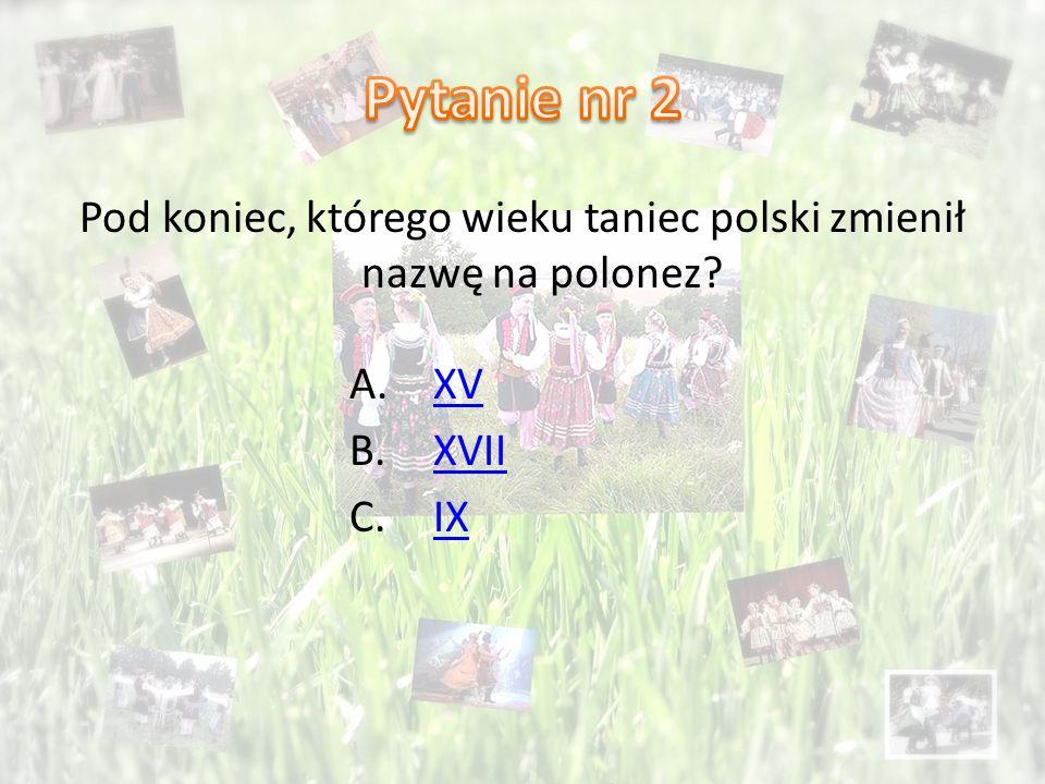 Pod koniec, którego wieku taniec polski zmienił nazwę na polonez? A.XVXV B.XVIIXVII C.IXIX