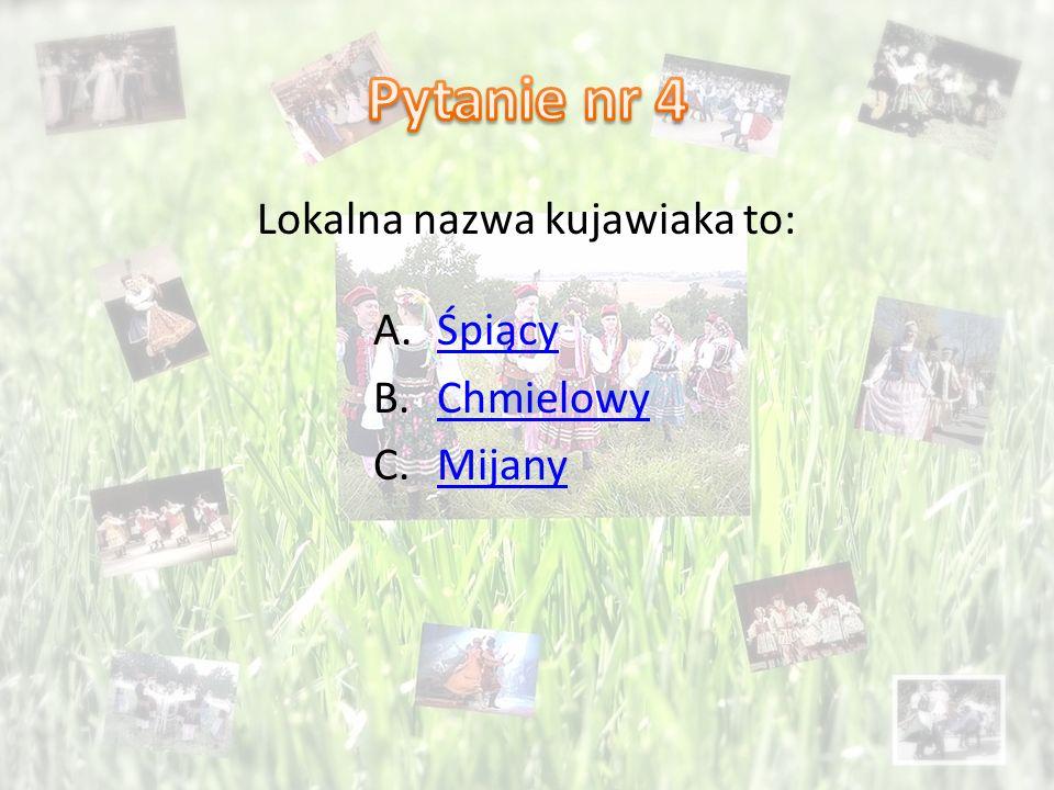 Lokalna nazwa kujawiaka to: A.ŚpiącyŚpiący B.ChmielowyChmielowy C.MijanyMijany