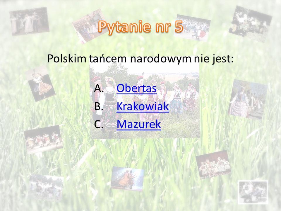 Polskim tańcem narodowym nie jest: A.ObertasObertas B.KrakowiakKrakowiak C.MazurekMazurek