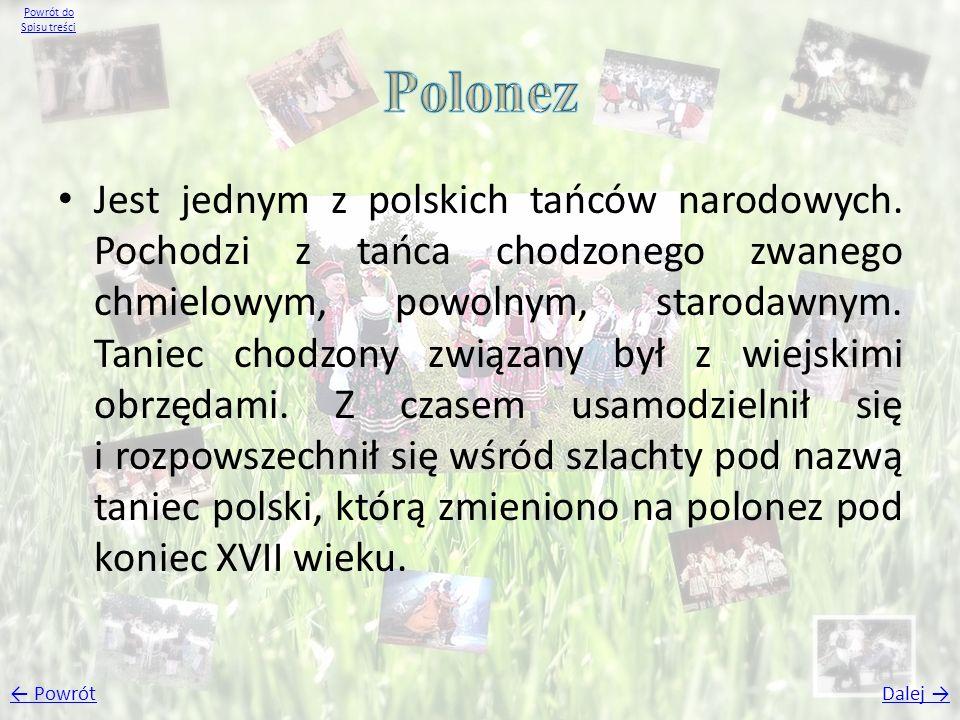 Jest jednym z polskich tańców narodowych. Pochodzi z tańca chodzonego zwanego chmielowym, powolnym, starodawnym. Taniec chodzony związany był z wiejsk
