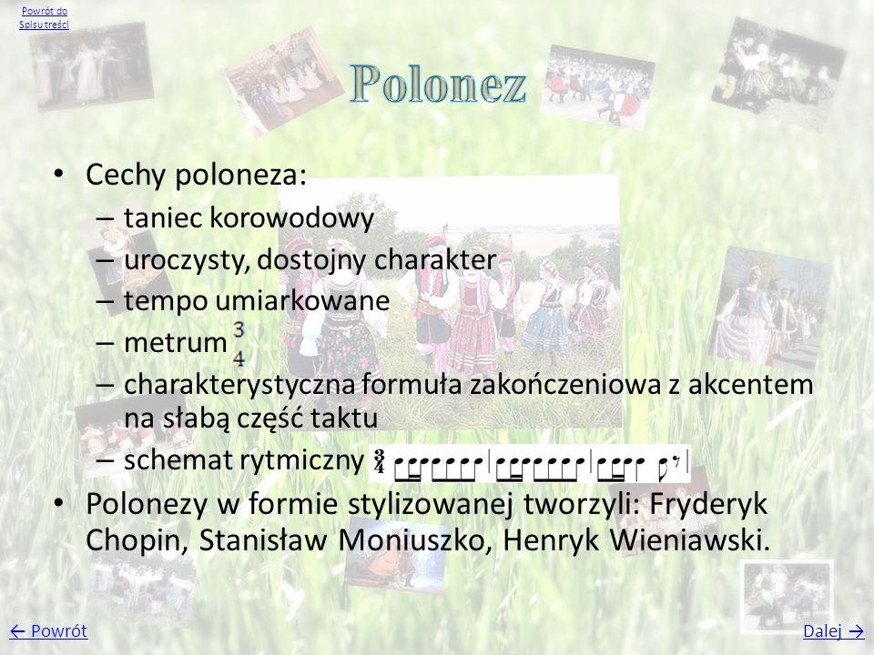 Cechy poloneza: – taniec korowodowy – uroczysty, dostojny charakter – tempo umiarkowane – metrum – charakterystyczna formuła zakończeniowa z akcentem