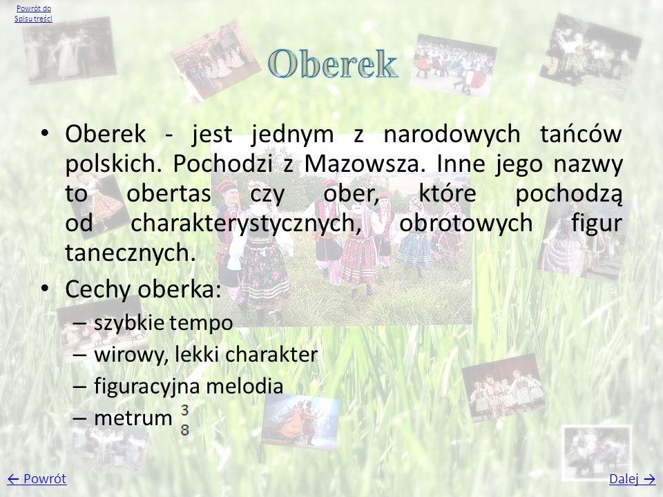 Oberek - jest jednym z narodowych tańców polskich. Pochodzi z Mazowsza. Inne jego nazwy to obertas czy ober, które pochodzą od charakterystycznych, ob