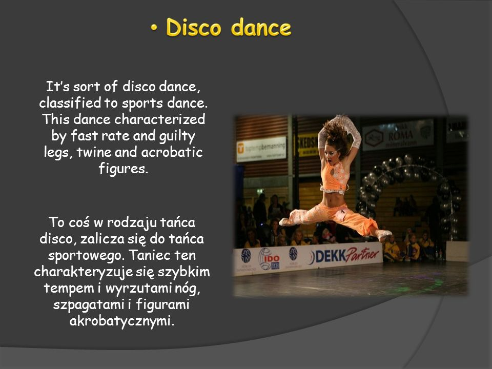 Its sort of disco dance, classified to sports dance. This dance characterized by fast rate and guilty legs, twine and acrobatic figures. To coś w rodz