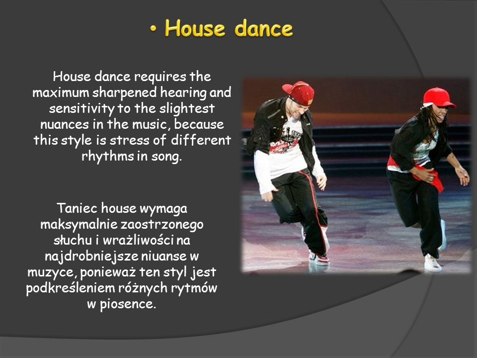 House dance requires the maximum sharpened hearing and sensitivity to the slightest nuances in the music, because this style is stress of different rh