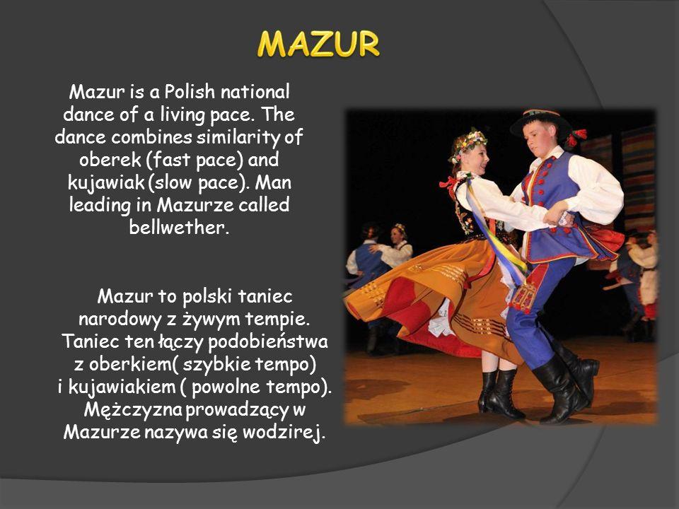 Mazur to polski taniec narodowy z żywym tempie. Taniec ten łączy podobieństwa z oberkiem( szybkie tempo) i kujawiakiem ( powolne tempo). Mężczyzna pro