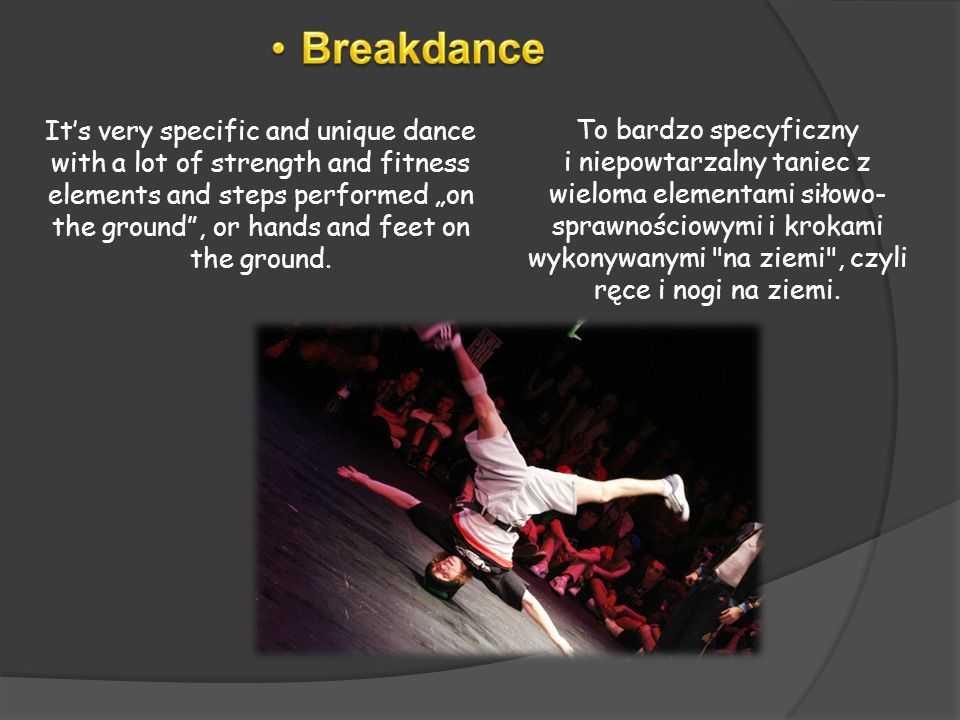 Its very specific and unique dance with a lot of strength and fitness elements and steps performed on the ground, or hands and feet on the ground. To