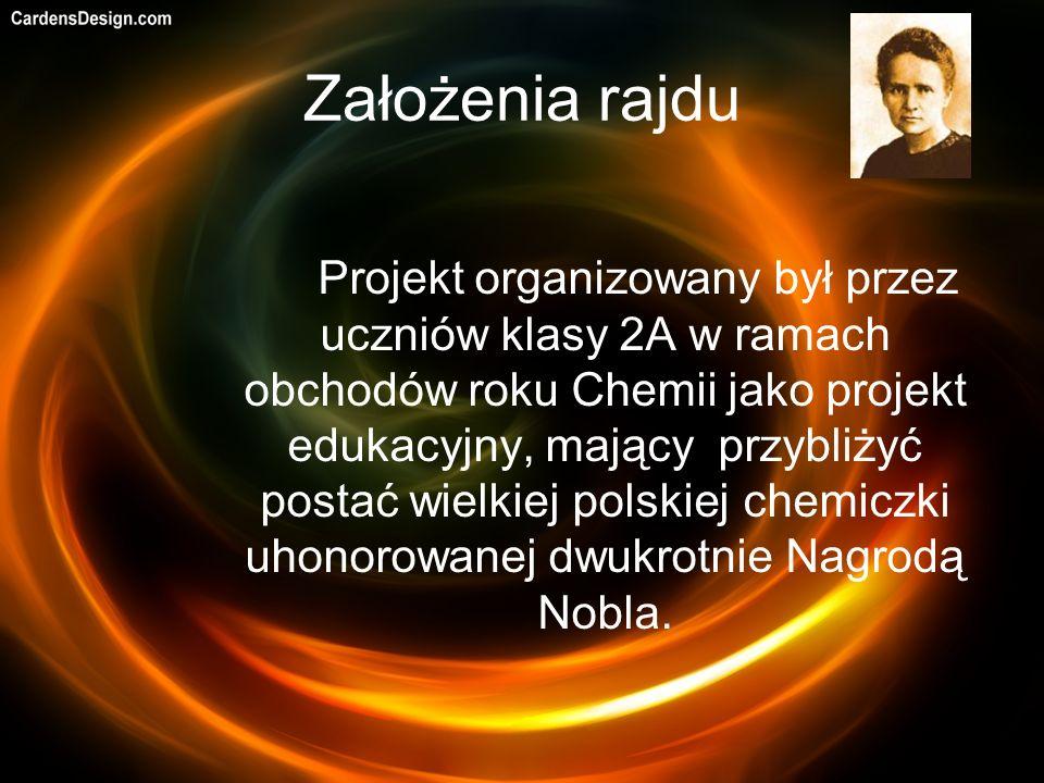 Założenia rajdu Projekt organizowany był przez uczniów klasy 2A w ramach obchodów roku Chemii jako projekt edukacyjny, mający przybliżyć postać wielkiej polskiej chemiczki uhonorowanej dwukrotnie Nagrodą Nobla.