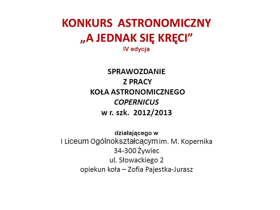 KONKURS ASTRONOMICZNY A JEDNAK SIĘ KRĘCI IV edycja SPRAWOZDANIE Z PRACY KOŁA ASTRONOMICZNEGO COPERNICUS w r. szk. 2012/2013 działającego w I L iceum O
