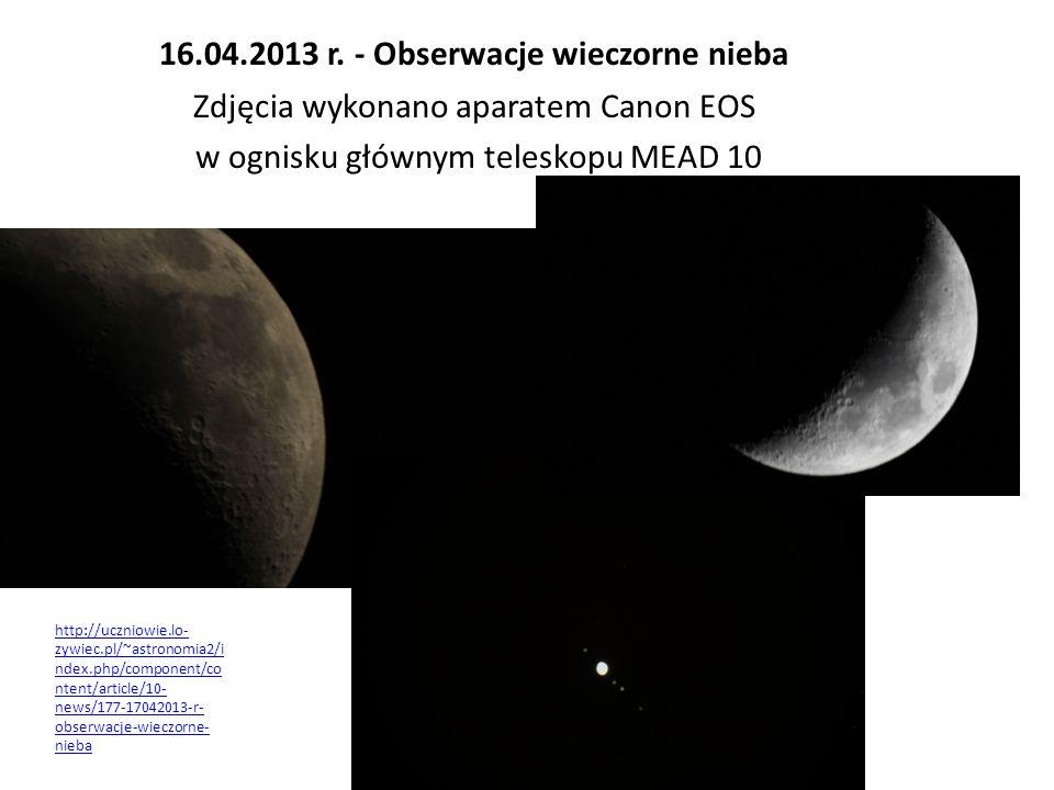 16.04.2013 r. - Obserwacje wieczorne nieba Zdjęcia wykonano aparatem Canon EOS w ognisku głównym teleskopu MEAD 10 http://uczniowie.lo- zywiec.pl/~ast