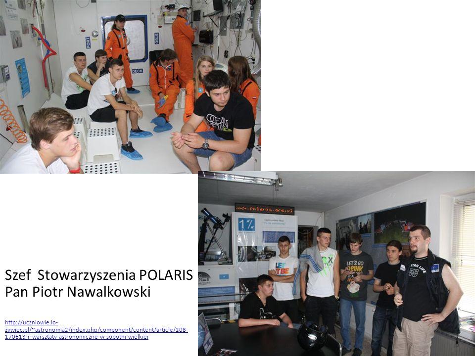 Szef Stowarzyszenia POLARIS Pan Piotr Nawalkowski http://uczniowie.lo- zywiec.pl/~astronomia2/index.php/component/content/article/208- 170613-r-warszt