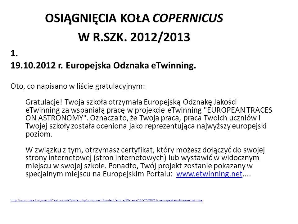 OSIĄGNIĘCIA KOŁA COPERNICUS W R.SZK. 2012/2013 1. 19.10.2012 r. Europejska Odznaka eTwinning. Oto, co napisano w liście gratulacyjnym: Gratulacje! Two