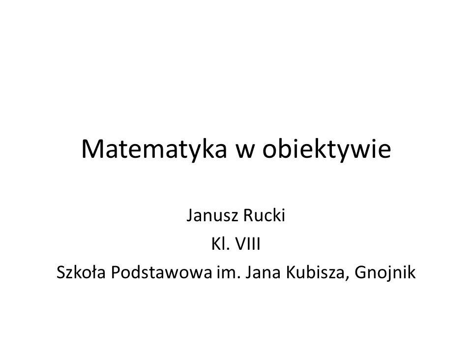 Matematyka w obiektywie Janusz Rucki Kl. VIII Szkoła Podstawowa im. Jana Kubisza, Gnojnik