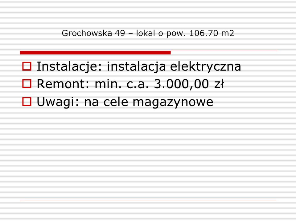 Grochowska 49 – lokal o pow. 106.70 m2 Instalacje: instalacja elektryczna Remont: min. c.a. 3.000,00 zł Uwagi: na cele magazynowe