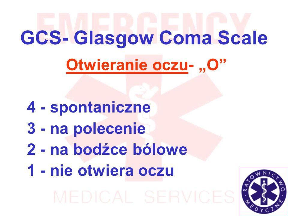 GCS- Glasgow Coma Scale Otwieranie oczu- O 4 - spontaniczne 3 - na polecenie 2 - na bodźce bólowe 1 - nie otwiera oczu