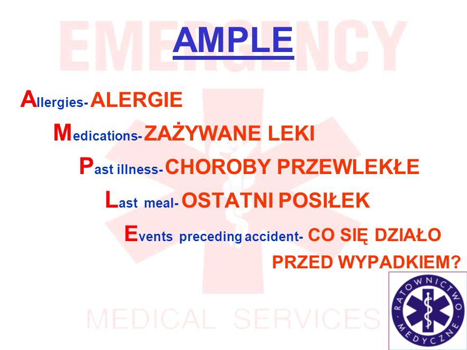 AMPLE A llergies- ALERGIE M edications- ZAŻYWANE LEKI P ast illness- CHOROBY PRZEWLEKŁE L ast meal- OSTATNI POSIŁEK E vents preceding accident- CO SIĘ DZIAŁO PRZED WYPADKIEM?